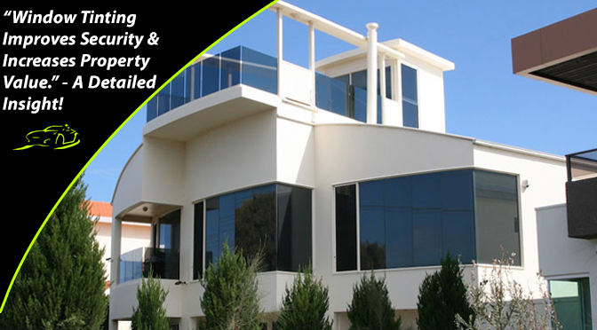 """Window Tinting Improves Security & Increases Property Value."" – A Detailed Insight!"